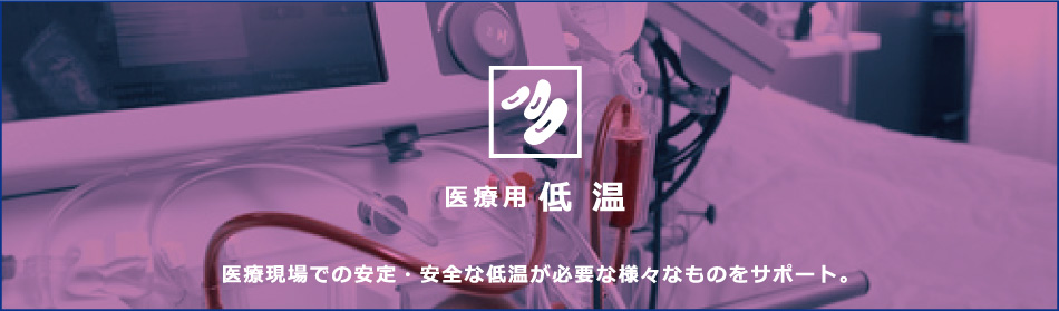 医療用 低温 医療現場での安定・安全な低温が必要な様々なものをサポート。