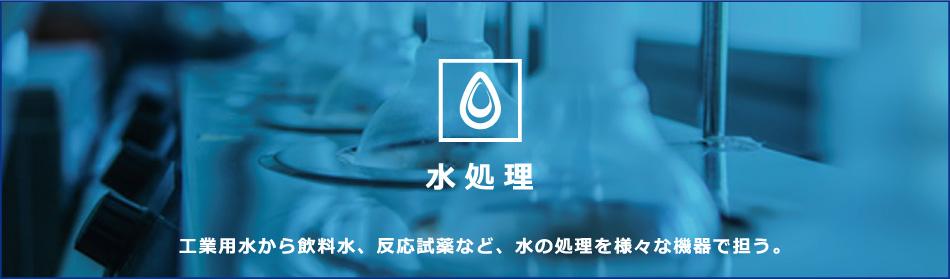 水処理 工業用水から飲料水、反応試薬など、水の処理を様々な機器で担う。